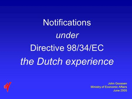 John Goossen Ministry of Economic Affairs June 2005 Notifications under Directive 98/34/EC the Dutch experience.