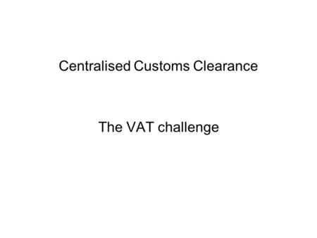 Centralised Customs Clearance The VAT challenge. Ways to pay and deduct import VAT Pay along with customs duty –Using customs deferment rules –And deduct.