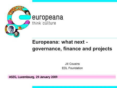 Europeana: what next - governance, finance and projects Jill Cousins EDL Foundation MSEG, Luxembourg, 29 January 2009.