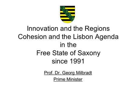 Innovation and the Regions Cohesion and the Lisbon Agenda in the Free State of Saxony since 1991 1 Prof. Dr. Georg Milbradt Prime Minister.