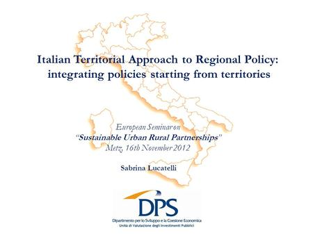 Italian Territorial Approach to Regional Policy: integrating policies starting from territories Sabrina Lucatelli European Seminar on Sustainable Urban.
