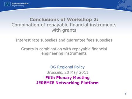 1 Conclusions of Workshop 2: Combination of repayable financial instruments with grants Interest rate subsidies and guarantee fees subsidies Grants in.