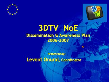 3DTV NoE Dissemination & Awareness Plan 2006-2007 3DTV NoE Dissemination & Awareness Plan 2006-2007 Presented By: Levent Onural, Coordinator Presented.