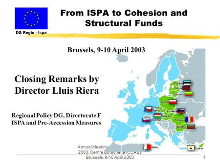 Annual Meeting of ISPA Partners - 2003, Centre Borschette (CCAB), Brussels, 9-10 April 20031 From ISPA to Cohesion and Structural Funds DG Regio - Ispa.