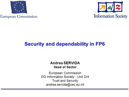 Security and dependability in FP6 Andrea SERVIDA Head of Sector European Commission DG Information Society - Unit D/4 Trust and Security