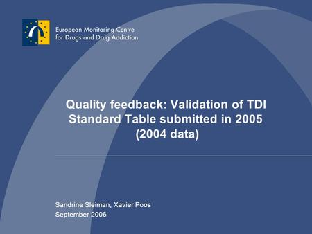 Quality feedback: Validation of TDI Standard Table submitted in 2005 (2004 data) Sandrine Sleiman, Xavier Poos September 2006.