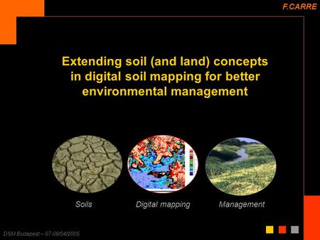 F. Carré – 25/11/2003 DSM Budapest – 07-08/04/2005 Extending soil (and land) concepts in digital soil mapping for better environmental management F.CARRE.