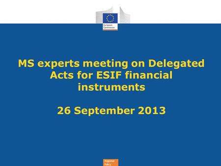 Regional Policy MS experts meeting on Delegated Acts for ESIF financial instruments 26 September 2013.