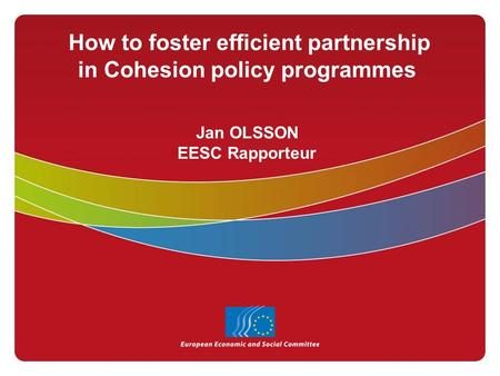 How to foster efficient partnership in Cohesion policy programmes Jan OLSSON EESC Rapporteur.