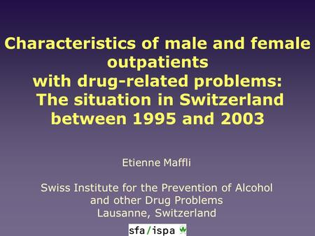 Etienne Maffli Swiss Institute for the Prevention of Alcohol and other Drug Problems Lausanne, Switzerland Characteristics of male and female outpatients.