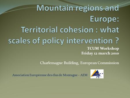 TCUM Workshop Friday 12 march 2010 Charlemagne Building, European Commission Association Européenne des élus de Montagne – AEM.