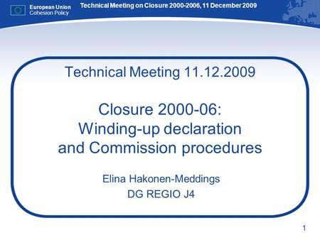 1 Technical Meeting 11.12.2009 Closure 2000-06: Winding-up declaration and Commission procedures Elina Hakonen-Meddings DG REGIO J4 Technical Meeting on.