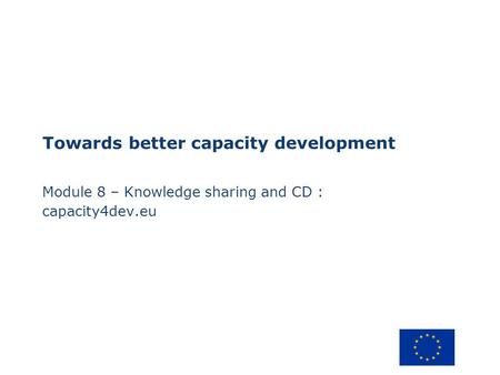 Towards better capacity development Module 8 – Knowledge sharing and CD : capacity4dev.eu.