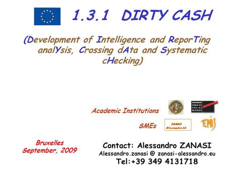 1.3.1 DIRTY CASH (Development of Intelligence and ReporTing analYsis, Crossing dAta and Systematic cHecking) Contact: Alessandro ZANASI Alessandro.zanasi.