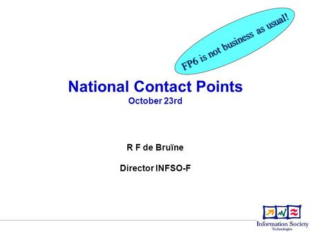 National Contact Points October 23rd FP6 is not business as usual! R F de Bruïne Director INFSO-F.