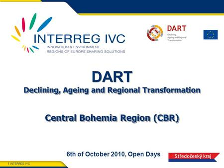 INTERREG IVC 1 Declining, Ageing and Regional Transformation Central Bohemia Region (CBR) DART Declining, Ageing and Regional Transformation Central Bohemia.