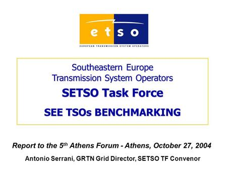 Southeastern Europe Transmission System Operators SETSO Task Force SEE TSOs BENCHMARKING Report to the 5 th Athens Forum - Athens, October 27, 2004 Antonio.