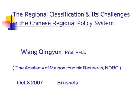 The Regional Classification & Its Challenges in the Chinese Regional Policy System Wang Qingyun Prof. PH.D ( The Academy of Macroeconomic Research, NDRC.