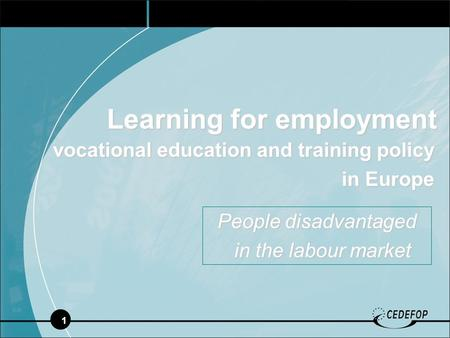 1 Learning for employment vocational education and training policy in Europe in Europe People disadvantaged in the labour market in the labour market.