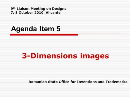 Agenda Item 5 3-Dimensions images Romanian State Office for Inventions and Trademarks 9 th Liaison Meeting on Designs 7, 8 October 2010, Alicante.