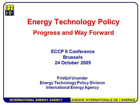 INTERNATIONAL ENERGY AGENCY AGENCE INTERNATIONALE DE LENERGIE Energy Technology Policy Progress and Way Forward Fridtjof Unander Energy Technology Policy.