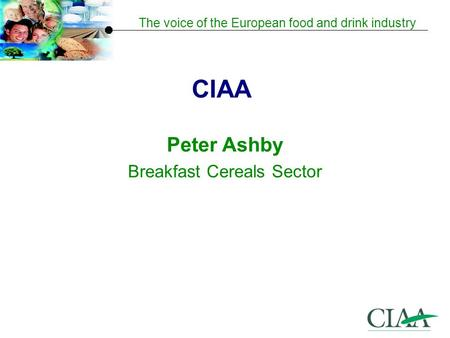 The voice of the European food and drink industry CIAA Peter Ashby Breakfast Cereals Sector.
