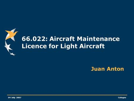 04 July 2007Cologne 66.022: Aircraft Maintenance Licence for Light Aircraft Juan Anton.