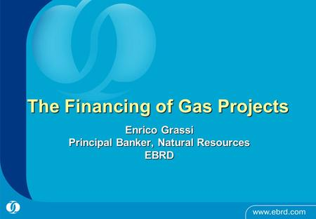 The Financing of Gas Projects Enrico Grassi Principal Banker, Natural Resources EBRD.