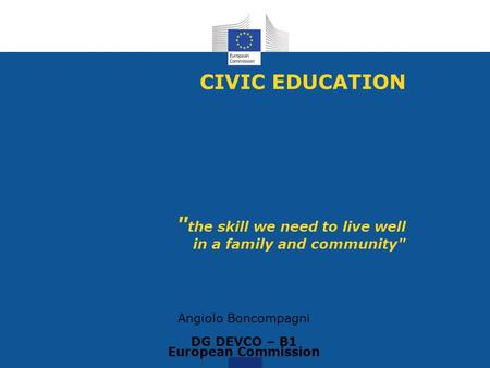 CIVIC EDUCATION  the skill we need to live well in a family and community Angiolo Boncompagni DG DEVCO – B1 European Commission.