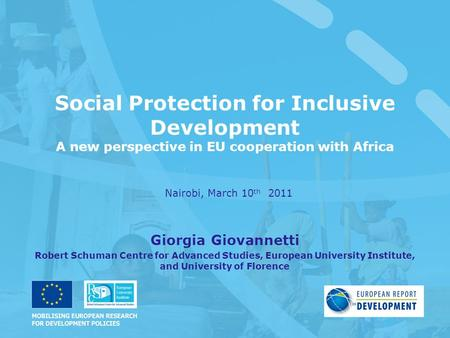 Social Protection for Inclusive Development A new perspective in EU cooperation with Africa Nairobi, March 10 th 2011 Giorgia Giovannetti Robert Schuman.