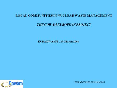 EURADWASTE 29 March 2004 LOCAL COMMUNITIES IN NUCLEAR WASTE MANAGEMENT THE COWAM EUROPEAN PROJECT EURADWASTE, 29 March 2004.