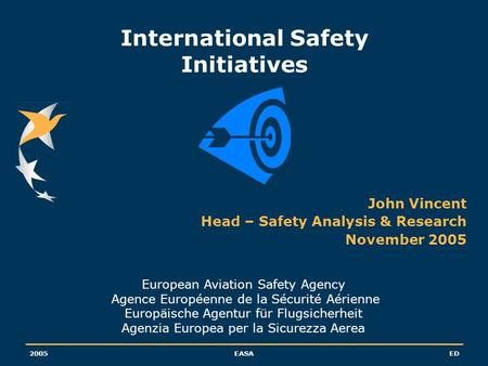 2005EASAED International Safety Initiatives John Vincent Head – Safety Analysis & Research November 2005 European Aviation Safety Agency Agence Européenne.