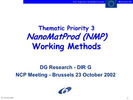 NH - NCP- 23 Oct. 2002 1 Thematic Priority 3 NanoMatProd (NMP) Working Methods DG Research - DIR G NCP Meeting - Brussels 23 October 2002.