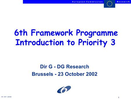 NH - NCP - 23/10/02 1 6th Framework Programme Introduction to Priority 3 Dir G - DG Research Brussels - 23 October 2002.