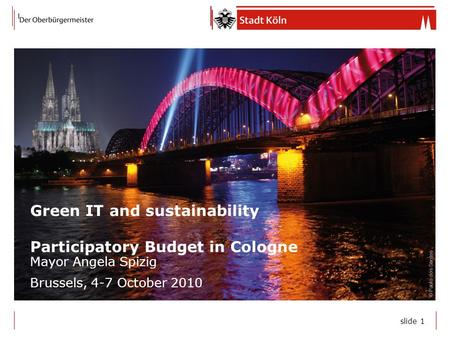 Slide 1 Green IT and sustainability Participatory Budget in Cologne Mayor Angela Spizig Brussels, 4-7 October 2010 © Paulo dos Santos.