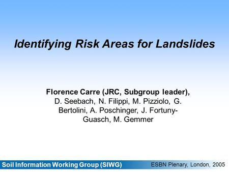 Soil Information Working Group (SIWG) ESBN Plenary, London, 2005 Identifying Risk Areas for Landslides Florence Carre (JRC, Subgroup leader), D. Seebach,