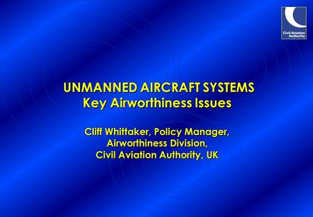 UNMANNED AIRCRAFT SYSTEMS Key Airworthiness Issues Cliff Whittaker, Policy Manager, Airworthiness Division, Civil Aviation Authority, UK UNMANNED AIRCRAFT.
