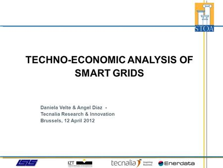 Daniela Velte & Angel Diaz - Tecnalia Research & Innovation Brussels, 12 April 2012 TECHNO-ECONOMIC ANALYSIS OF SMART GRIDS.