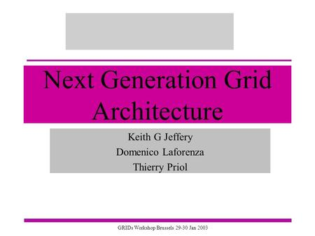 GRIDs Workshop Brussels 29-30 Jan 2003 Next Generation Grid Architecture Keith G Jeffery Domenico Laforenza Thierry Priol.