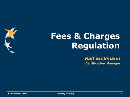 17 November 2005Industry Meeting1 Fees & Charges Regulation Ralf Erckmann Certification Manager.