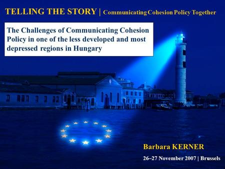 TELLING THE STORY | Communicating Cohesion Policy Together Barbara KERNER The Challenges of Communicating Cohesion Policy in one of the less developed.
