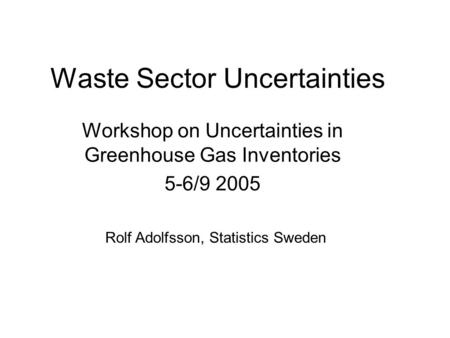 Waste Sector Uncertainties Workshop on Uncertainties in Greenhouse Gas Inventories 5-6/9 2005 Rolf Adolfsson, Statistics Sweden.