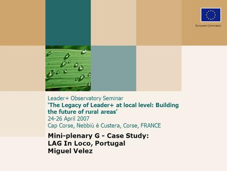 Leader+ Observatory Seminar The Legacy of Leader+ at local level: Building the future of rural areas 24-26 April 2007 Cap Corse, Nebbiù è Custera, Corse,