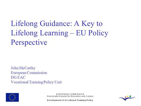 Lifelong Guidance: A Key to Lifelong Learning – EU Policy Perspective John McCarthy European Commission DG EAC Vocational Training Policy Unit.