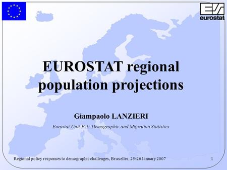 1Regional policy responses to demographic challenges, Bruxelles, 25-26 January 2007 EUROSTAT regional population projections Giampaolo LANZIERI Eurostat.