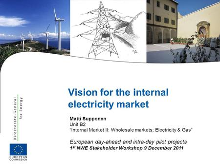 | 1 NEW workshop 9.12.2011 Vision for the internal electricity market Matti Supponen Unit B2 Internal Market II: Wholesale markets; Electricity & Gas European.