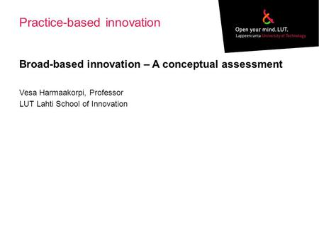 Practice-based innovation Broad-based innovation – A conceptual assessment Vesa Harmaakorpi, Professor LUT Lahti School of Innovation.