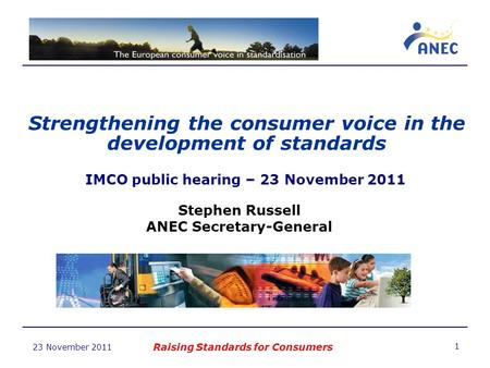 23 November 2011 Strengthening the consumer voice in the development of standards Raising Standards for Consumers 1 IMCO public hearing – 23 November 2011.