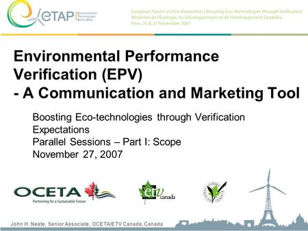 John H. Neate, Senior Associate, OCETA/ETV Canada, Canada Boosting Eco-technologies through Verification Expectations Parallel Sessions – Part I: Scope.