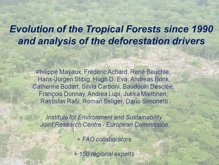 Evolution of the Tropical Forests since 1990 and analysis of the deforestation drivers Philippe Mayaux, Frédéric Achard, René Beuchle, Hans-Jürgen Stibig,